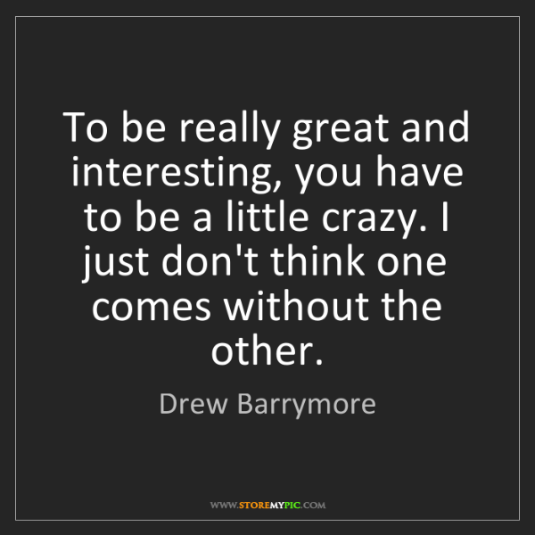 Drew Barrymore: To be really great and interesting, you have to be a...