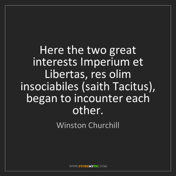Winston Churchill: Here the two great interests Imperium et Libertas, res...