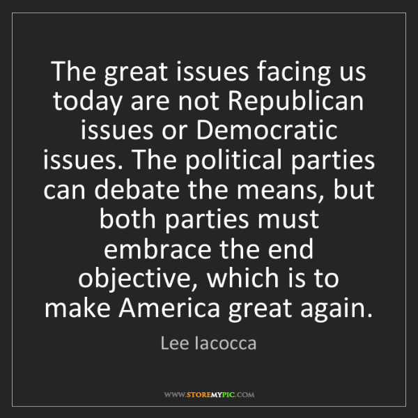 Lee Iacocca: The great issues facing us today are not Republican issues...