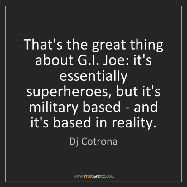 Dj Cotrona: That's the great thing about G.I. Joe: it's essentially...