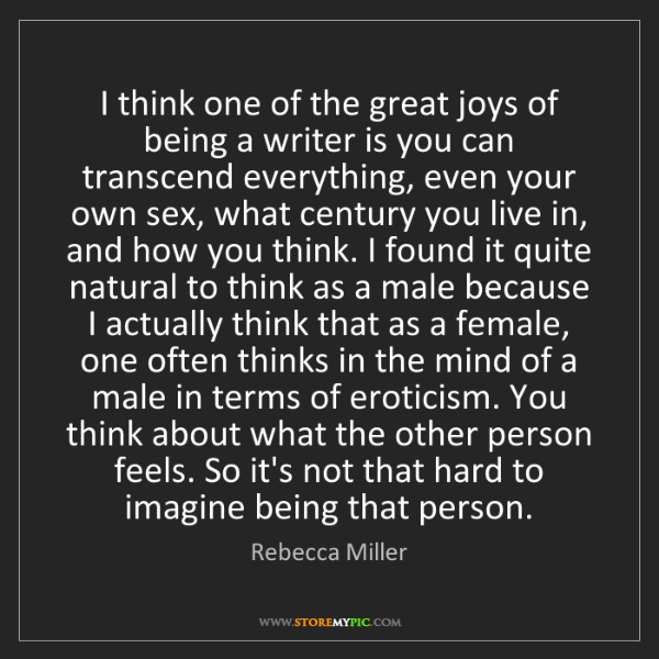 Rebecca Miller: I think one of the great joys of being a writer is you...