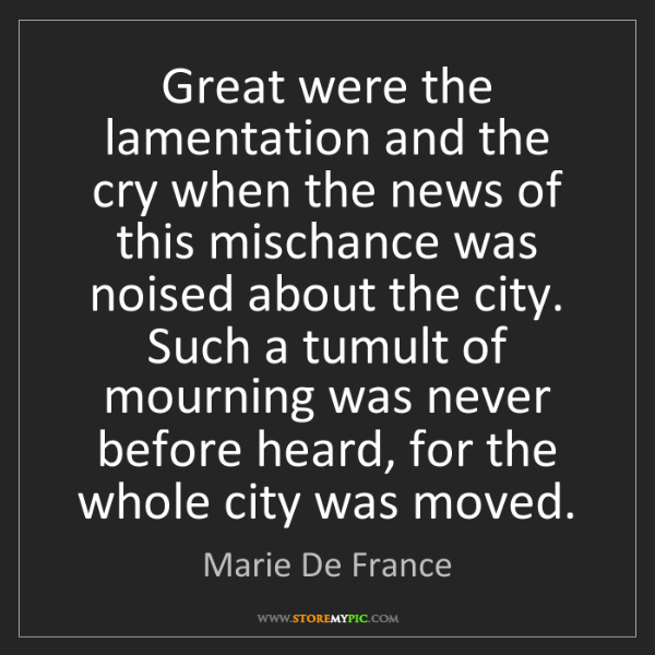Marie De France: Great were the lamentation and the cry when the news...