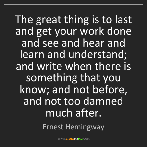 Ernest Hemingway: The great thing is to last and get your work done and...