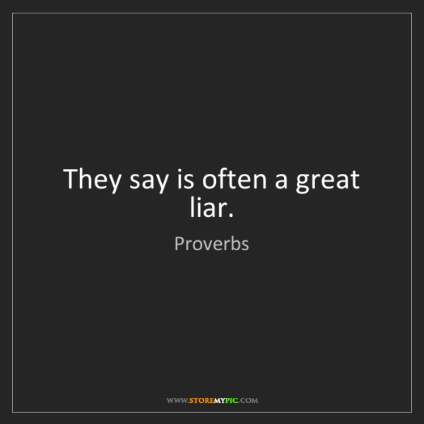 Proverbs: They say is often a great liar.