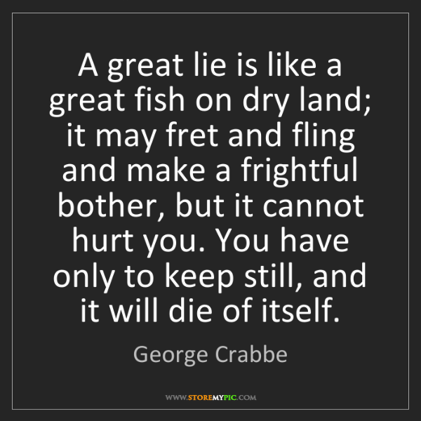 George Crabbe: A great lie is like a great fish on dry land; it may...