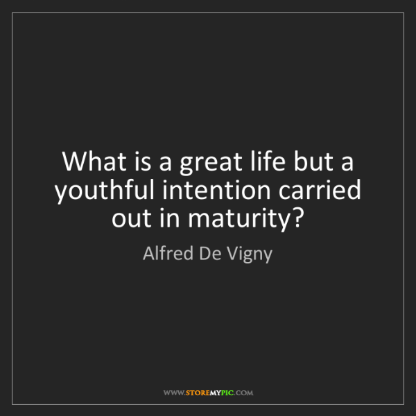Alfred De Vigny: What is a great life but a youthful intention carried...