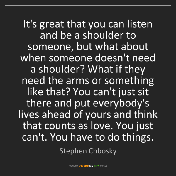 Stephen Chbosky: It's great that you can listen and be a shoulder to someone,...