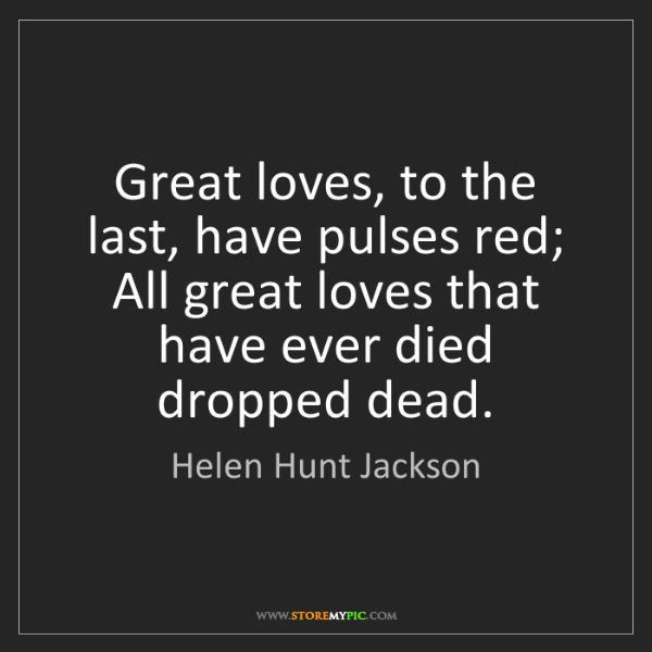 Helen Hunt Jackson: Great loves, to the last, have pulses red; All great...
