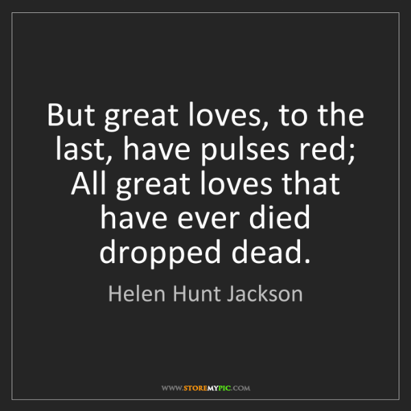 Helen Hunt Jackson: But great loves, to the last, have pulses red; All great...