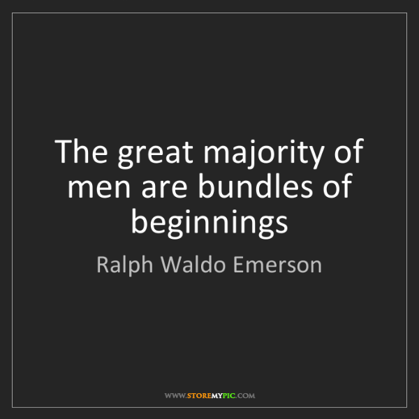 Ralph Waldo Emerson: The great majority of men are bundles of beginnings