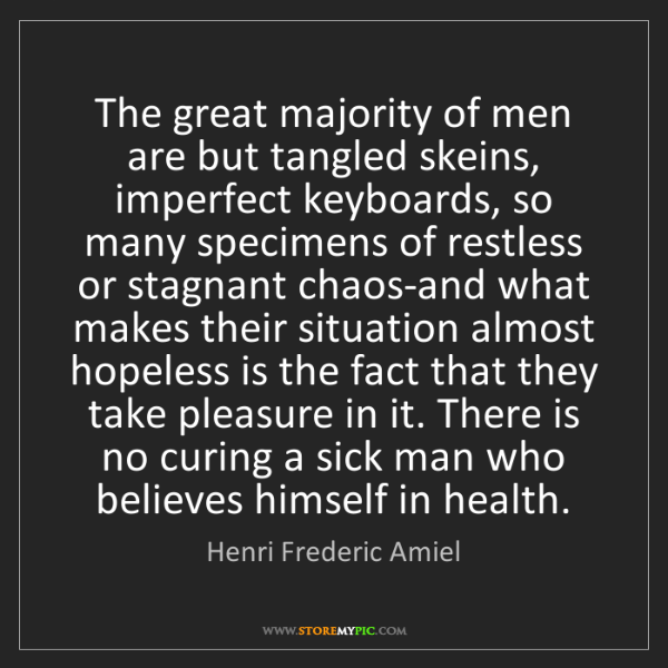 Henri Frederic Amiel: The great majority of men are but tangled skeins, imperfect...