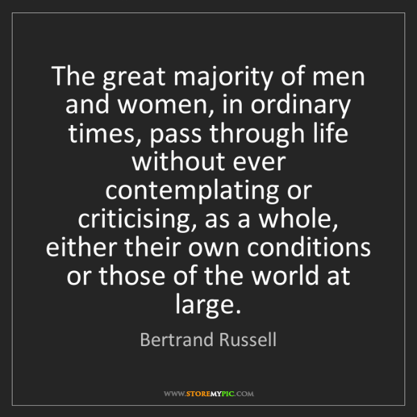 Bertrand Russell: The great majority of men and women, in ordinary times,...