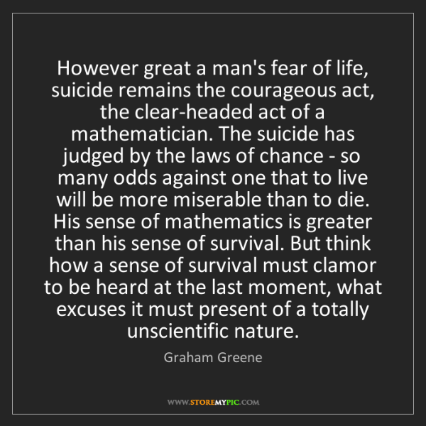 Graham Greene: However great a man's fear of life, suicide remains the...