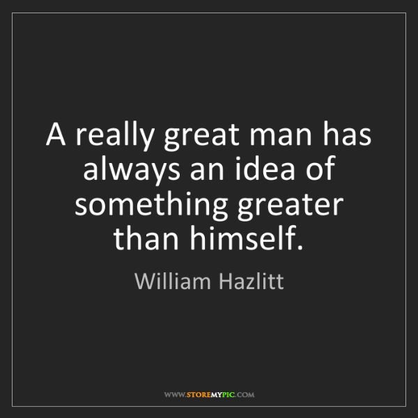William Hazlitt: A really great man has always an idea of something greater...