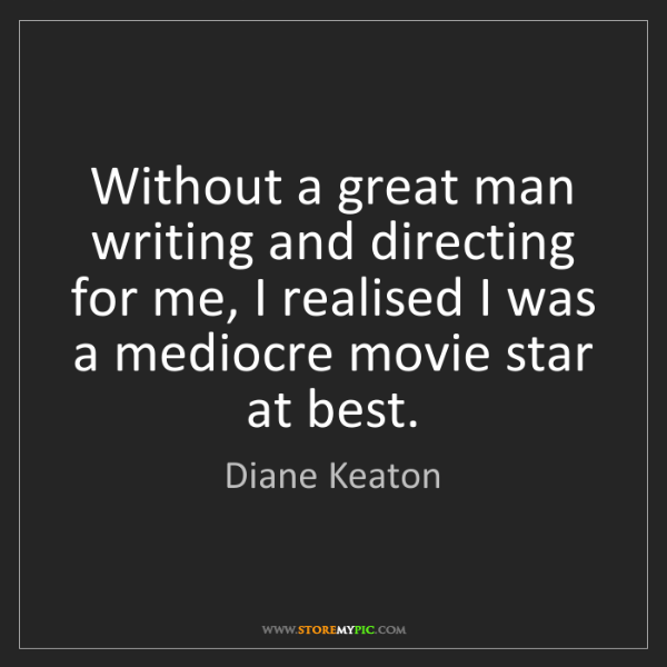 Diane Keaton: Without a great man writing and directing for me, I realised...