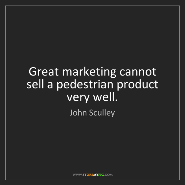 John Sculley: Great marketing cannot sell a pedestrian product very...