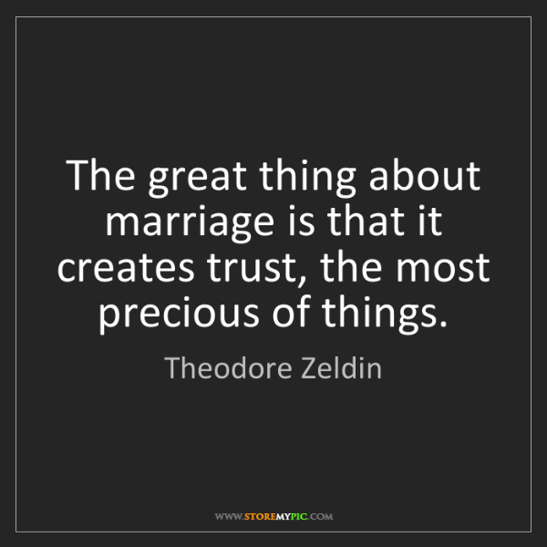 Theodore Zeldin: The great thing about marriage is that it creates trust,...