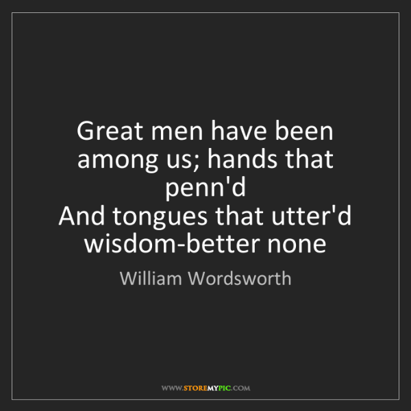 William Wordsworth: Great men have been among us; hands that penn'd  And...
