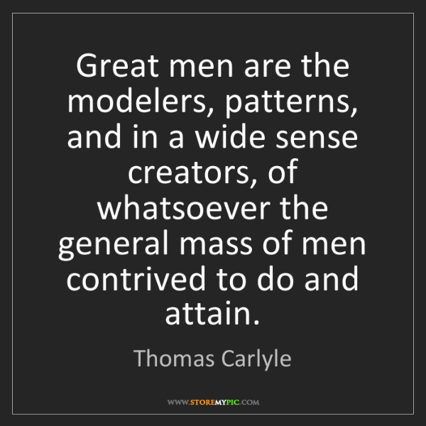 Thomas Carlyle: Great men are the modelers, patterns, and in a wide sense...
