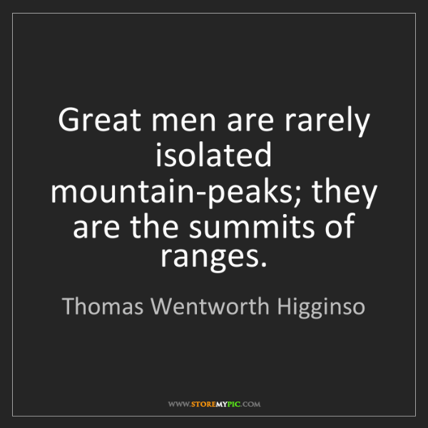 Thomas Wentworth Higginso: Great men are rarely isolated mountain-peaks; they are...