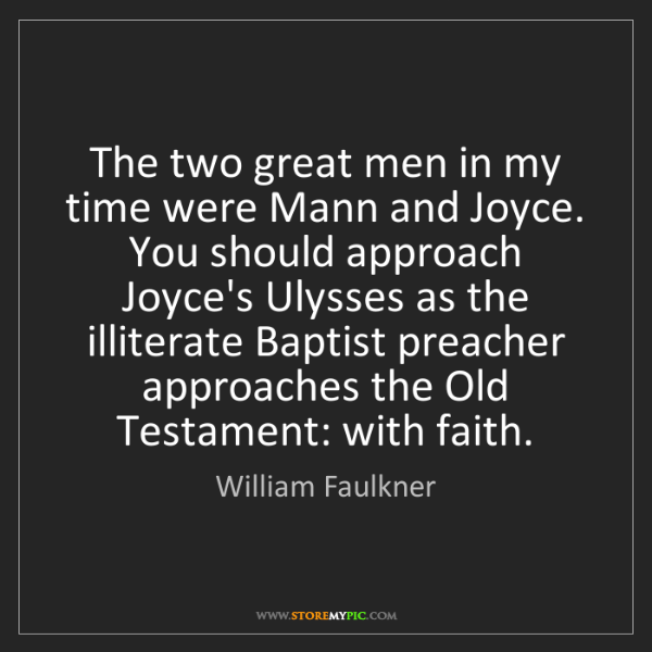 William Faulkner: The two great men in my time were Mann and Joyce. You...