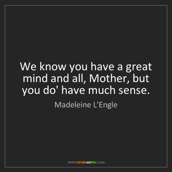 Madeleine L'Engle: We know you have a great mind and all, Mother, but you...