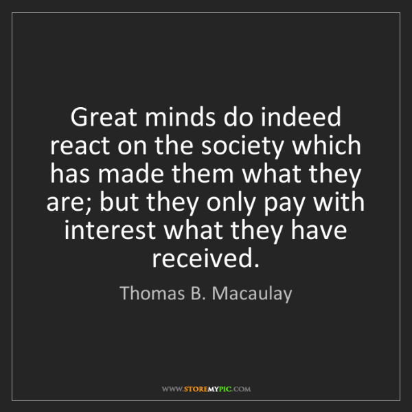 Thomas B. Macaulay: Great minds do indeed react on the society which has...