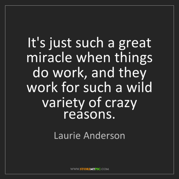 Laurie Anderson: It's just such a great miracle when things do work, and...