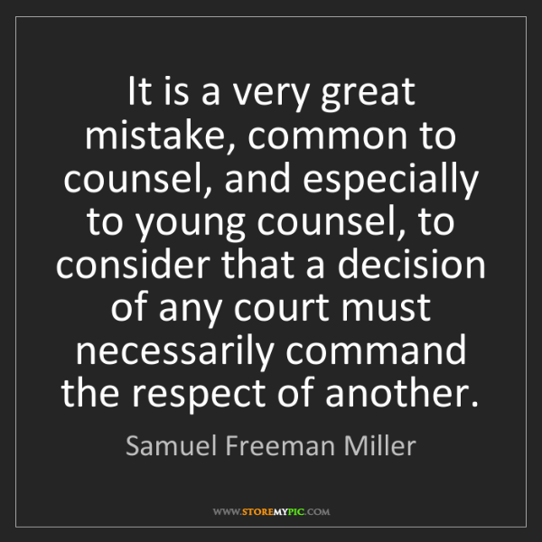 Samuel Freeman Miller: It is a very great mistake, common to counsel, and especially...