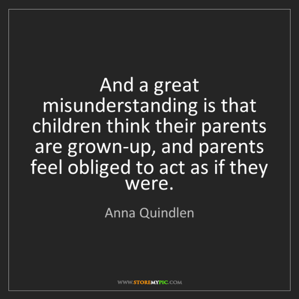Anna Quindlen: And a great misunderstanding is that children think their...