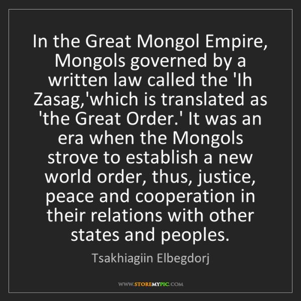 Tsakhiagiin Elbegdorj: In the Great Mongol Empire, Mongols governed by a written...
