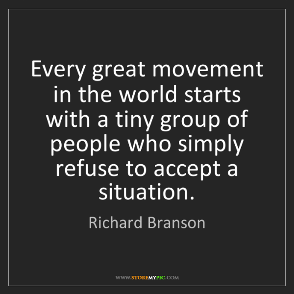 Richard Branson: Every great movement in the world starts with a tiny...