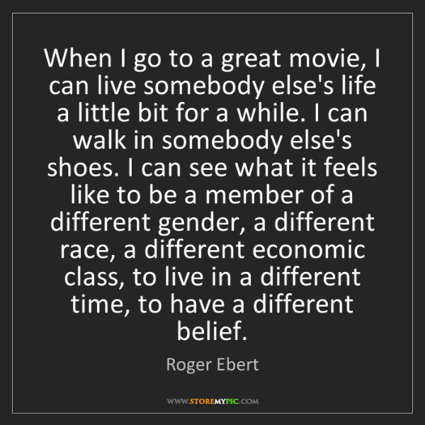 Roger Ebert: When I go to a great movie, I can live somebody else's...