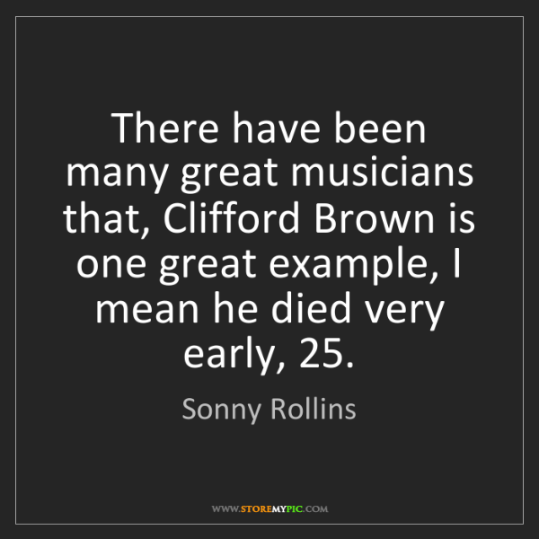 Sonny Rollins: There have been many great musicians that, Clifford Brown...