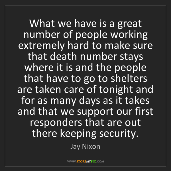 Jay Nixon: What we have is a great number of people working extremely...