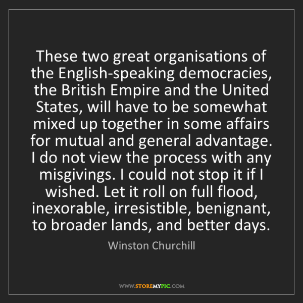 Winston Churchill: These two great organisations of the English-speaking...