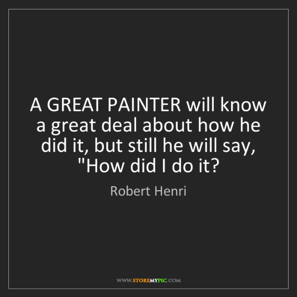 Robert Henri: A GREAT PAINTER will know a great deal about how he did...