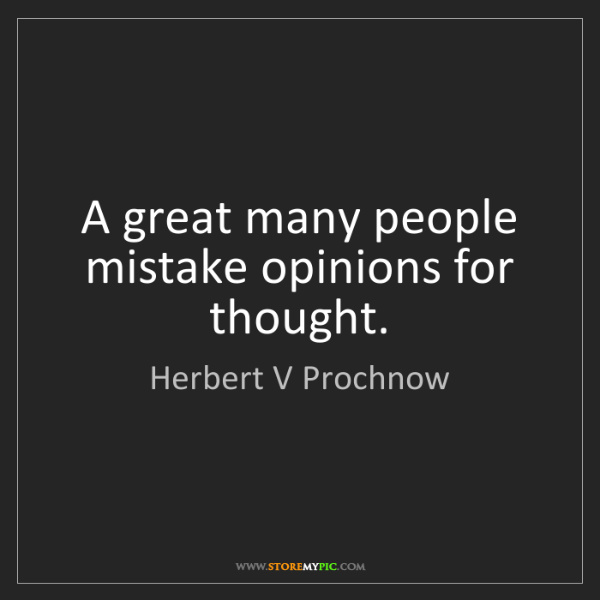 Herbert V Prochnow: A great many people mistake opinions for thought.