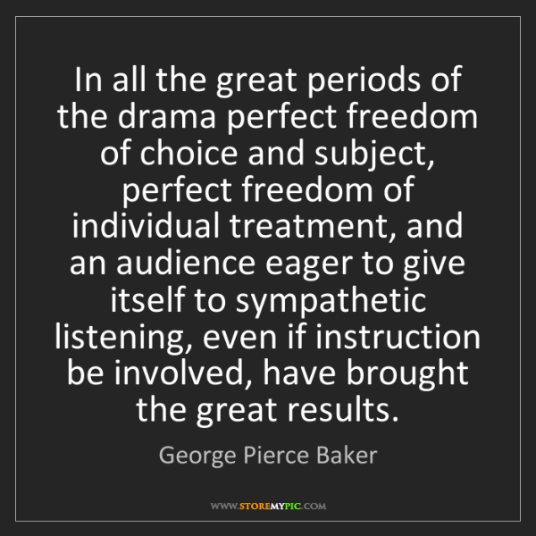 George Pierce Baker: In all the great periods of the drama perfect freedom...