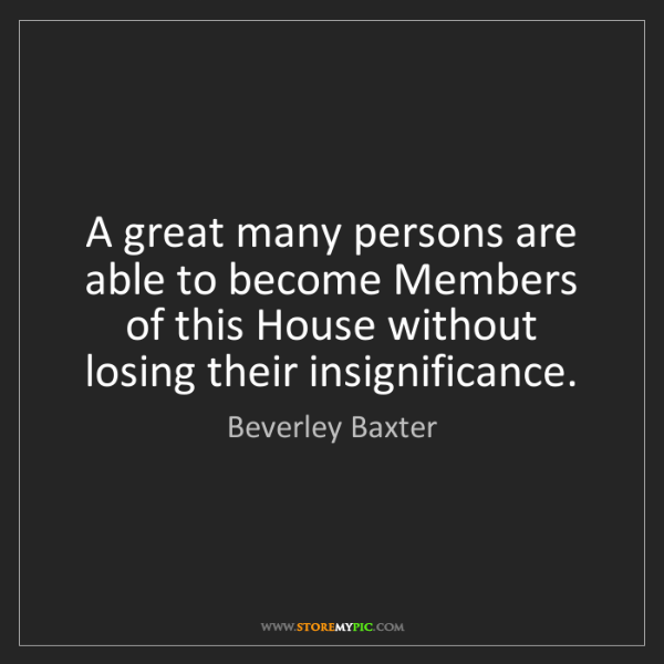 Beverley Baxter: A great many persons are able to become Members of this...