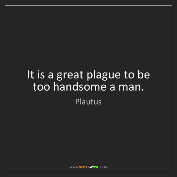 Plautus: It is a great plague to be too handsome a man.