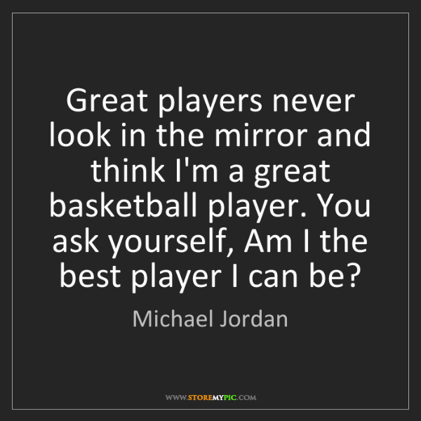Michael Jordan: Great players never look in the mirror and think I'm...