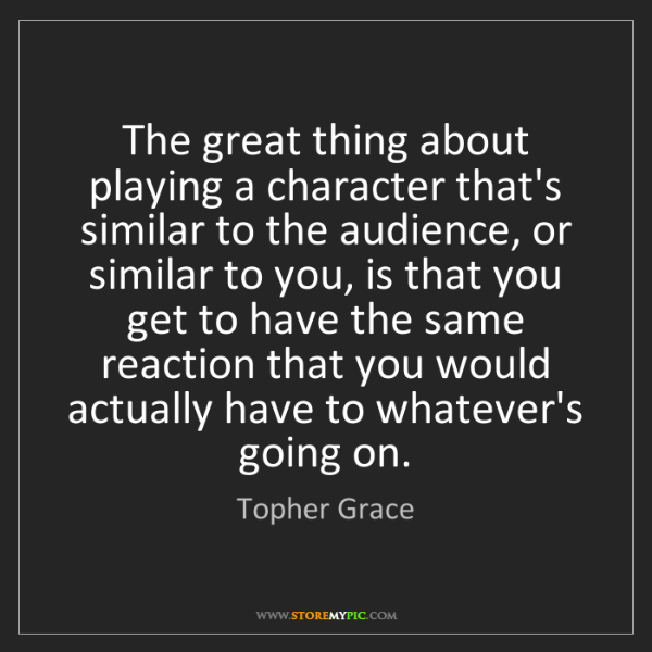 Topher Grace: The great thing about playing a character that's similar...
