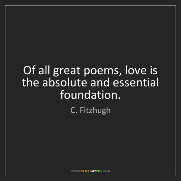 C. Fitzhugh: Of all great poems, love is the absolute and essential...