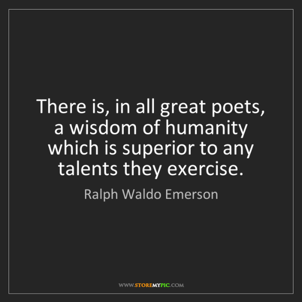 Ralph Waldo Emerson: There is, in all great poets, a wisdom of humanity which...