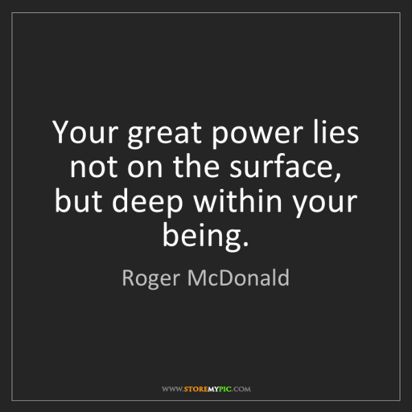 Roger McDonald: Your great power lies not on the surface, but deep within...