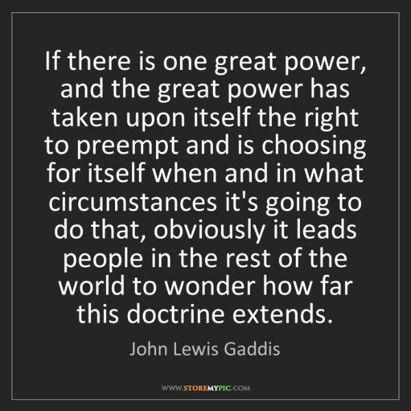 John Lewis Gaddis: If there is one great power, and the great power has...