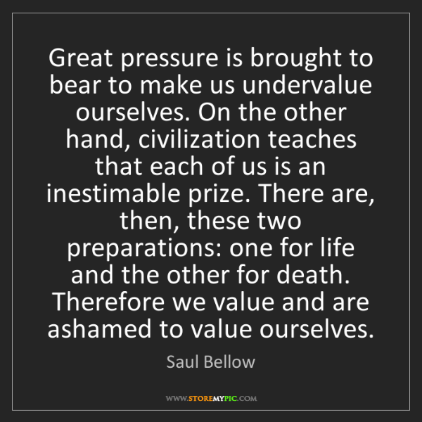 Saul Bellow: Great pressure is brought to bear to make us undervalue...