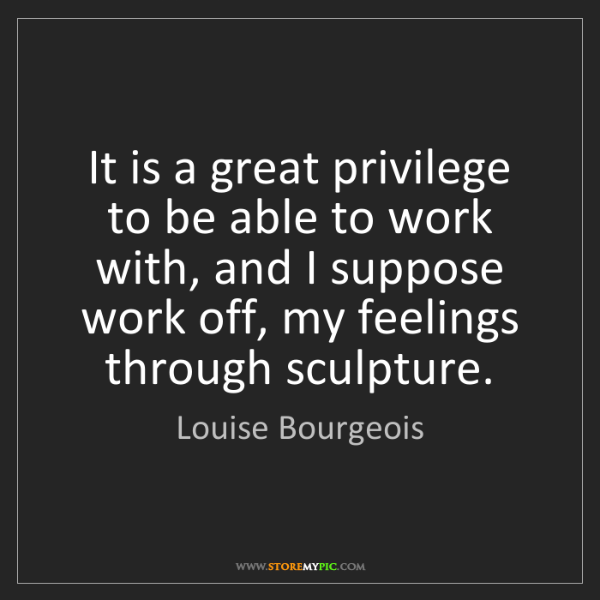 Louise Bourgeois: It is a great privilege to be able to work with, and...
