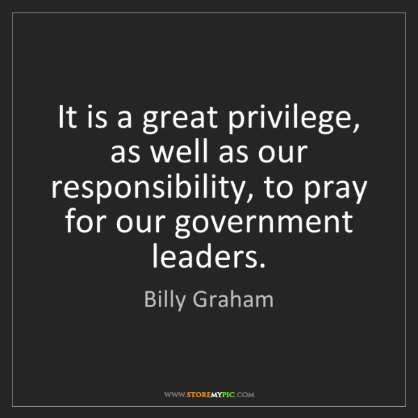 Billy Graham: It is a great privilege, as well as our responsibility,...
